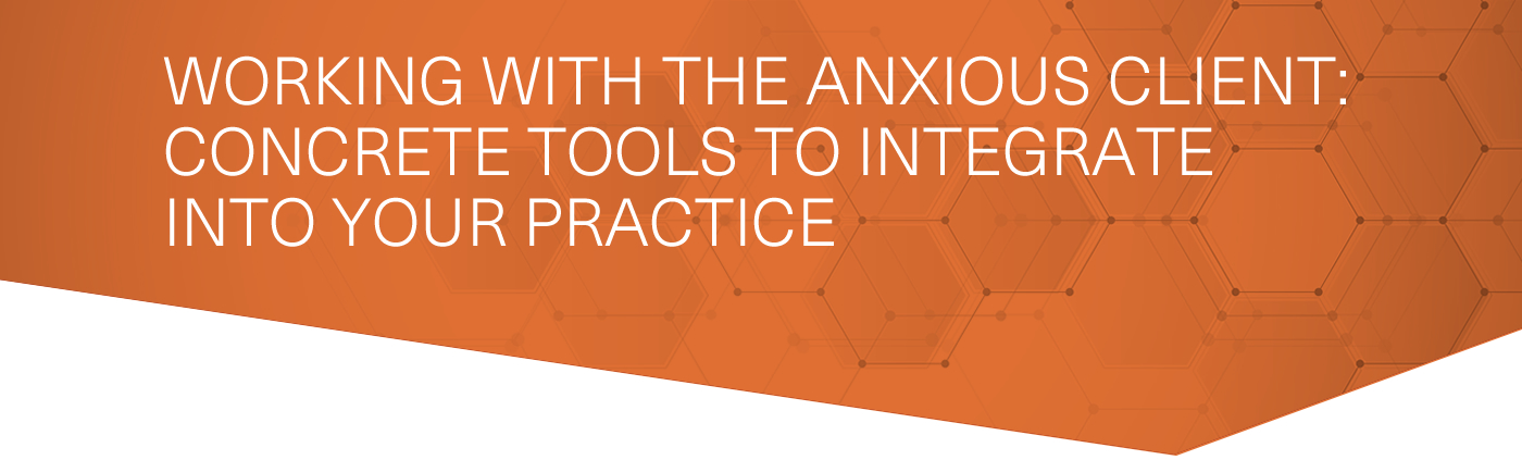 Working With the Anxious Client: Concrete Tools to Integrate Into Your Practice