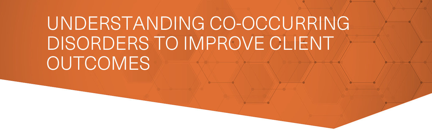 Understanding Co-Occurring Disorders to Improve Client Outcomes