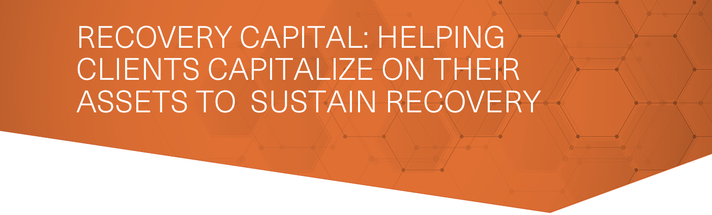 RECOVERY CAPITAL: HELPING CLIENTS CAPITALIZE ON THEIR ASSETS TO SUSTAIN RECOVERY