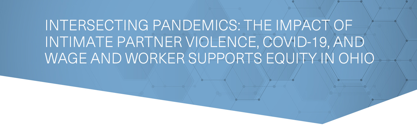 Intersecting Pandemics: The Impact of Intimate Partner Violence, COVID-19, and Wage and Worker Supports Equity in Ohio