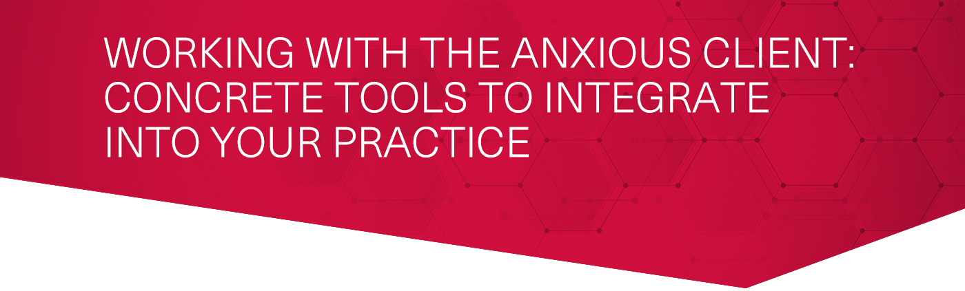 Working with the Anxious Client – Concrete Tools to Integrate into Your Practice